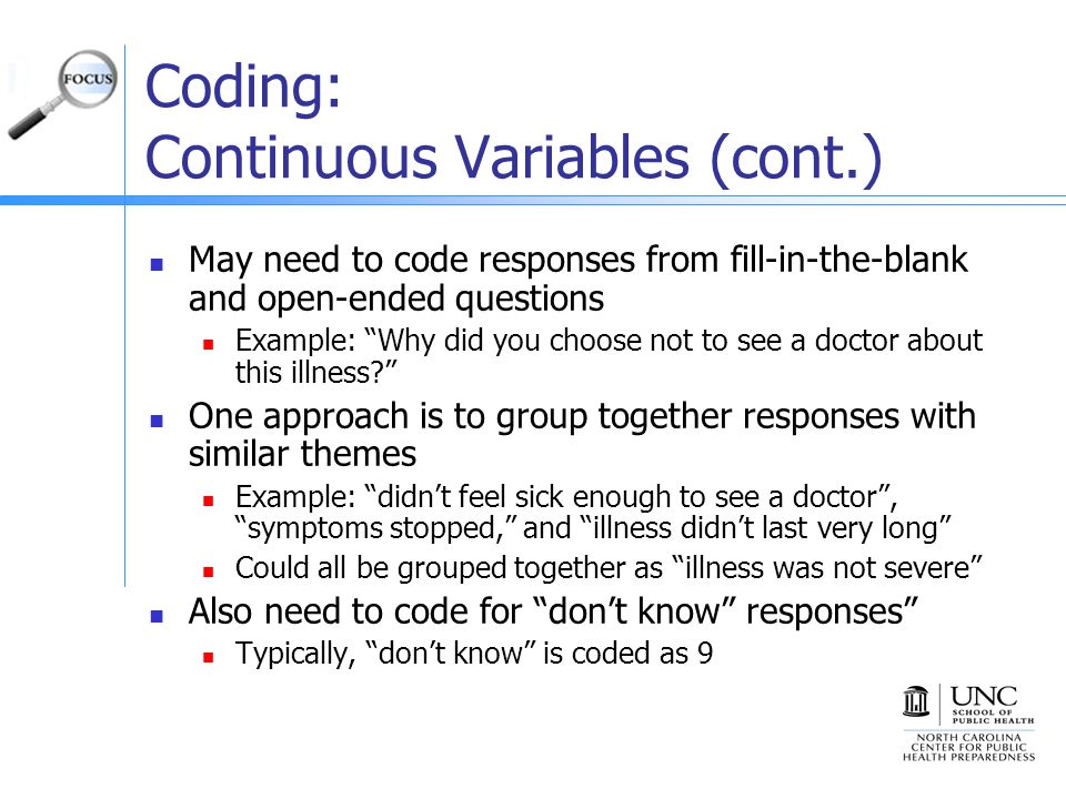 Coding: Continuous Variables (cont.) May need to code responses from fill-in-the-blank and open-ended questions Example: Why did you choose not to see a doctor about this illness One approach is to group together responses with similar themes Example: didn't feel sick enough to see a doctor , symptoms stopped, and illness didn't last very long Could all be grouped together as illness was not severe Also need to code for don't know responses Typically, don't know is coded as 9