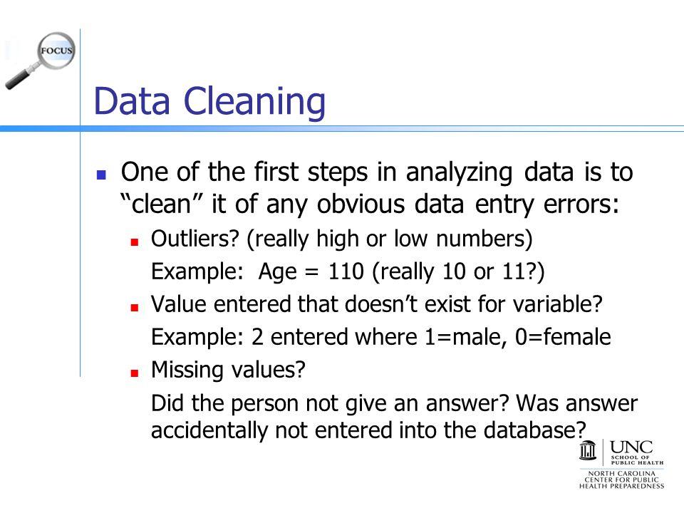 Data Cleaning One of the first steps in analyzing data is to clean it of any obvious data entry errors: Outliers.