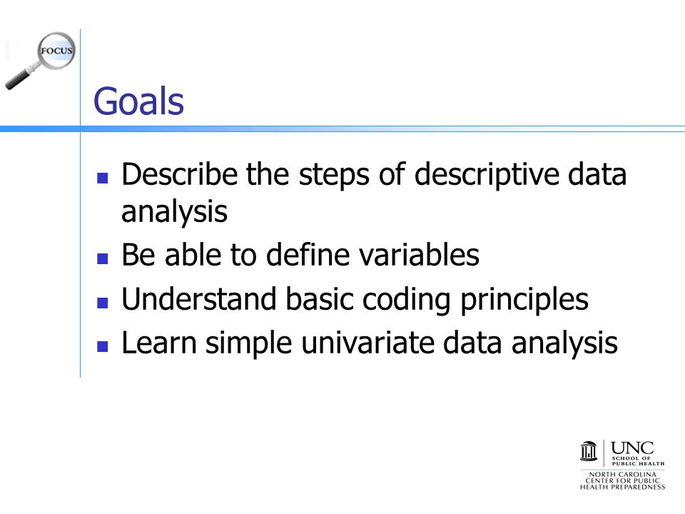 Goals Describe the steps of descriptive data analysis Be able to define variables Understand basic coding principles Learn simple univariate data analysis