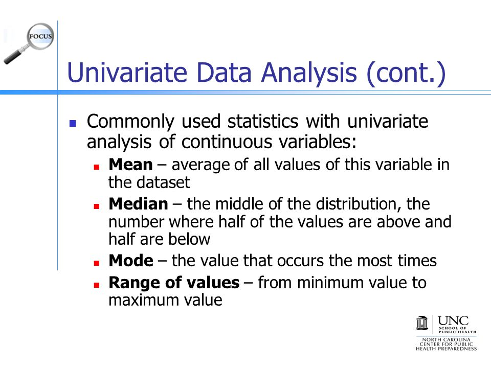 Univariate Data Analysis (cont.) Commonly used statistics with univariate analysis of continuous variables: Mean – average of all values of this variable in the dataset Median – the middle of the distribution, the number where half of the values are above and half are below Mode – the value that occurs the most times Range of values – from minimum value to maximum value