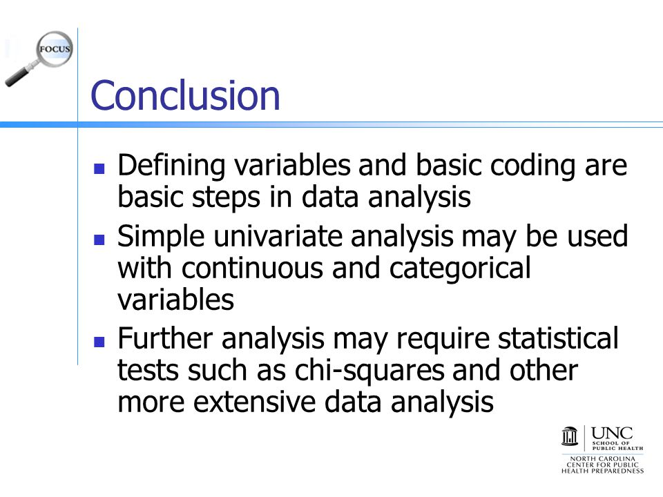Conclusion Defining variables and basic coding are basic steps in data analysis Simple univariate analysis may be used with continuous and categorical variables Further analysis may require statistical tests such as chi-squares and other more extensive data analysis
