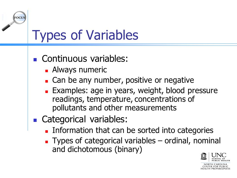 Types of Variables Continuous variables: Always numeric Can be any number, positive or negative Examples: age in years, weight, blood pressure readings, temperature, concentrations of pollutants and other measurements Categorical variables: Information that can be sorted into categories Types of categorical variables – ordinal, nominal and dichotomous (binary)