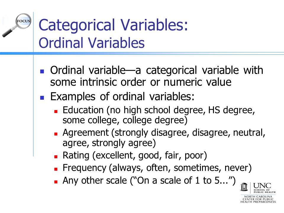Categorical Variables: Ordinal Variables Ordinal variable—a categorical variable with some intrinsic order or numeric value Examples of ordinal variables: Education (no high school degree, HS degree, some college, college degree) Agreement (strongly disagree, disagree, neutral, agree, strongly agree) Rating (excellent, good, fair, poor) Frequency (always, often, sometimes, never) Any other scale ( On a scale of 1 to 5... )