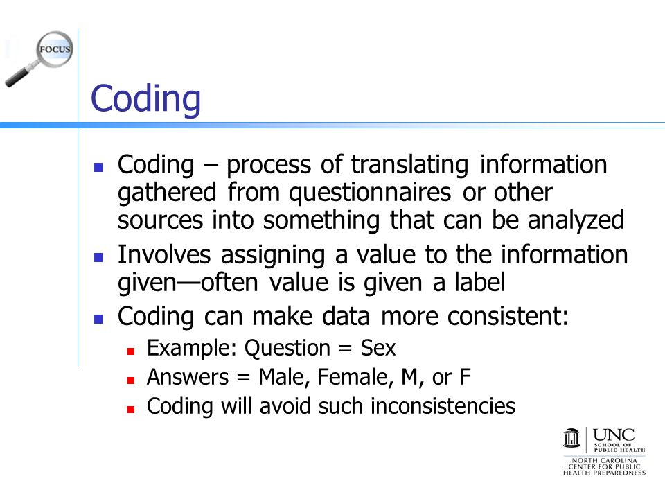 Coding Coding – process of translating information gathered from questionnaires or other sources into something that can be analyzed Involves assigning a value to the information given—often value is given a label Coding can make data more consistent: Example: Question = Sex Answers = Male, Female, M, or F Coding will avoid such inconsistencies