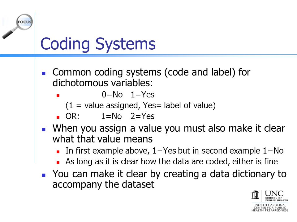 Coding Systems Common coding systems (code and label) for dichotomous variables: 0=No1=Yes (1 = value assigned, Yes= label of value) OR:1=No2=Yes When you assign a value you must also make it clear what that value means In first example above, 1=Yes but in second example 1=No As long as it is clear how the data are coded, either is fine You can make it clear by creating a data dictionary to accompany the dataset