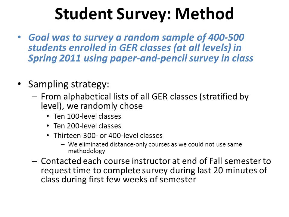 Student Survey: Method Goal was to survey a random sample of 400-500 students enrolled in GER classes (at all levels) in Spring 2011 using paper-and-pencil survey in class Sampling strategy: – From alphabetical lists of all GER classes (stratified by level), we randomly chose Ten 100-level classes Ten 200-level classes Thirteen 300- or 400-level classes – We eliminated distance-only courses as we could not use same methodology – Contacted each course instructor at end of Fall semester to request time to complete survey during last 20 minutes of class during first few weeks of semester