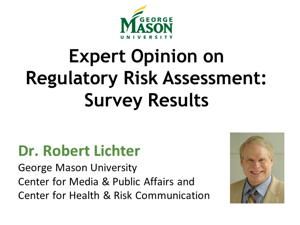 Expert Opinion on Regulatory Risk Assessment: Survey Results Dr. Robert Lichter George Mason University Center for Media & Public Affairs and Center f