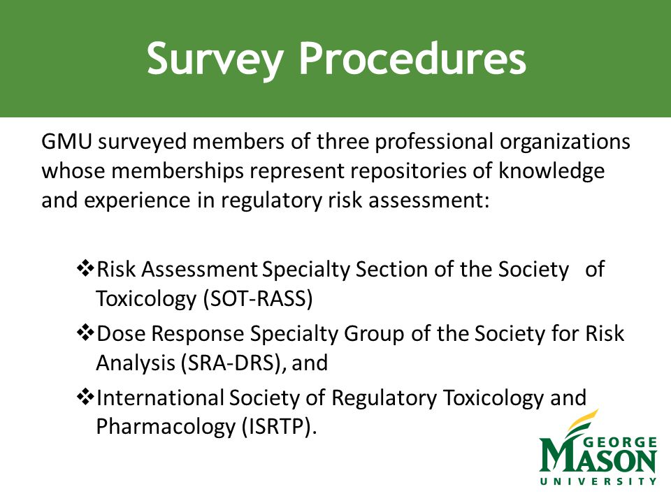 GMU surveyed members of three professional organizations whose memberships represent repositories of knowledge and experience in regulatory risk assessment:  Risk Assessment Specialty Section of the Society of Toxicology (SOT-RASS)  Dose Response Specialty Group of the Society for Risk Analysis (SRA-DRS), and  International Society of Regulatory Toxicology and Pharmacology (ISRTP).