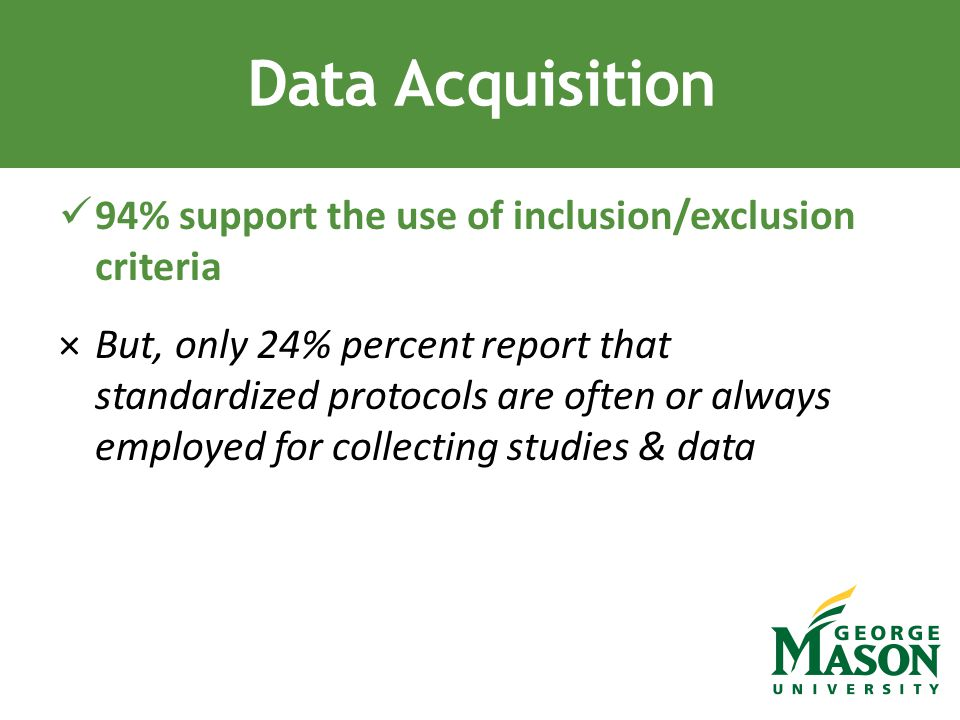 94% support the use of inclusion/exclusion criteria ×But, only 24% percent report that standardized protocols are often or always employed for collecting studies & data Data Acquisition