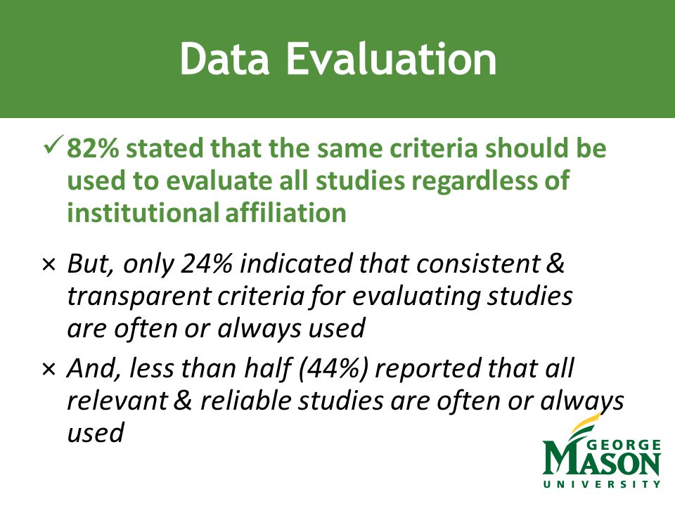 82% stated that the same criteria should be used to evaluate all studies regardless of institutional affiliation ×But, only 24% indicated that consistent & transparent criteria for evaluating studies are often or always used ×And, less than half (44%) reported that all relevant & reliable studies are often or always used Data Evaluation