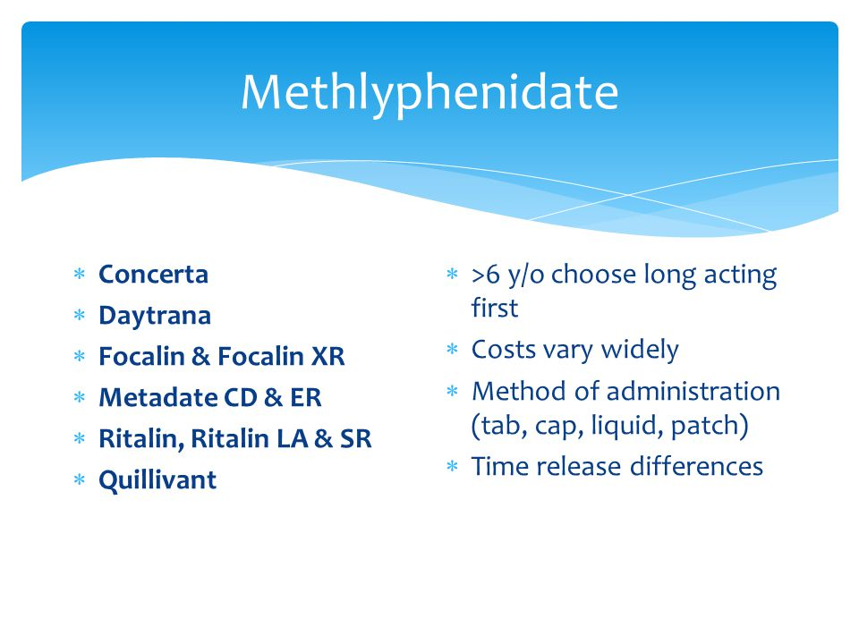 Methlyphenidate  Concerta  Daytrana  Focalin & Focalin XR  Metadate CD & ER  Ritalin, Ritalin LA & SR  Quillivant  >6 y/o choose long acting first  Costs vary widely  Method of administration (tab, cap, liquid, patch)  Time release differences