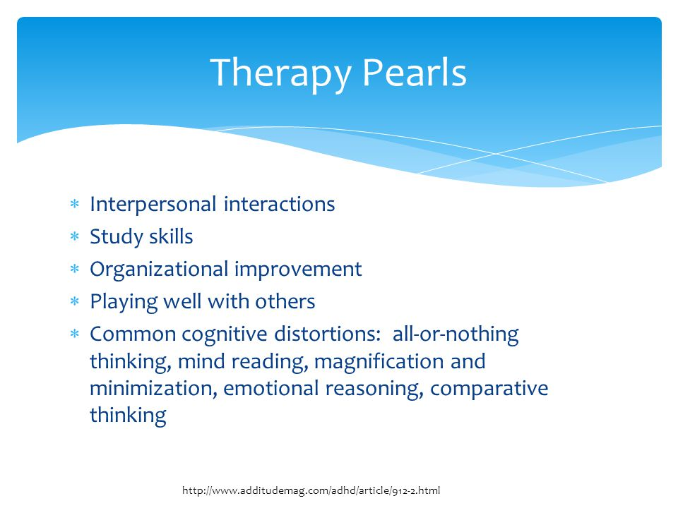  Interpersonal interactions  Study skills  Organizational improvement  Playing well with others  Common cognitive distortions: all-or-nothing thinking, mind reading, magnification and minimization, emotional reasoning, comparative thinking Therapy Pearls