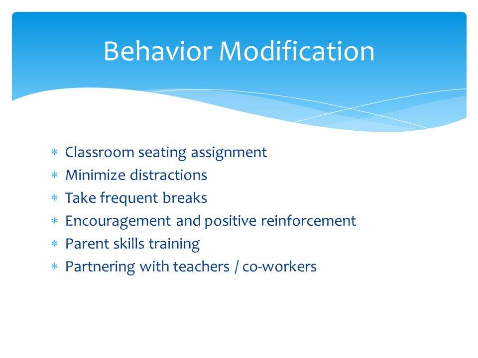  Classroom seating assignment  Minimize distractions  Take frequent breaks  Encouragement and positive reinforcement  Parent skills training  Pa