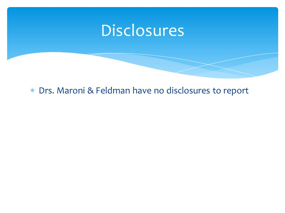 Drs. Maroni & Feldman have no disclosures to report Disclosures