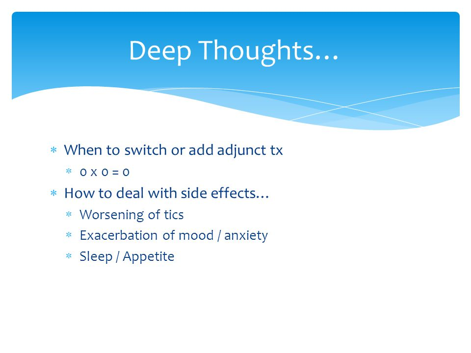  When to switch or add adjunct tx  0 x 0 = 0  How to deal with side effects…  Worsening of tics  Exacerbation of mood / anxiety  Sleep / Appetite Deep Thoughts…