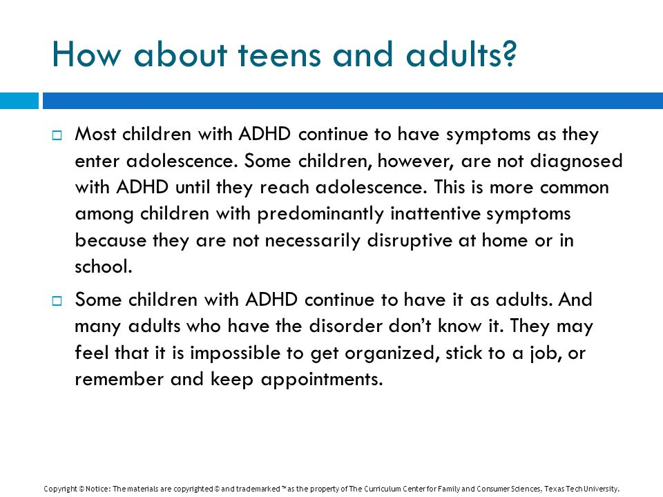 How about teens and adults?  Most children with ADHD continue to have symptoms as they enter adolescence. Some children, however, are not diagnosed w