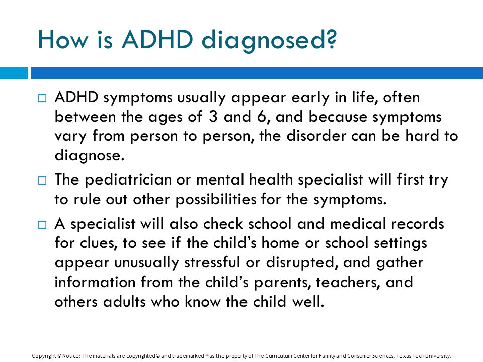 How is ADHD diagnosed?  ADHD symptoms usually appear early in life, often between the ages of 3 and 6, and because symptoms vary from person to perso