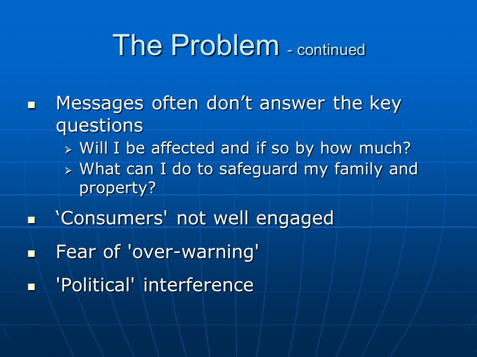 The Problem - continued Messages often don't answer the key questions Messages often don't answer the key questions  Will I be affected and if so by how much.