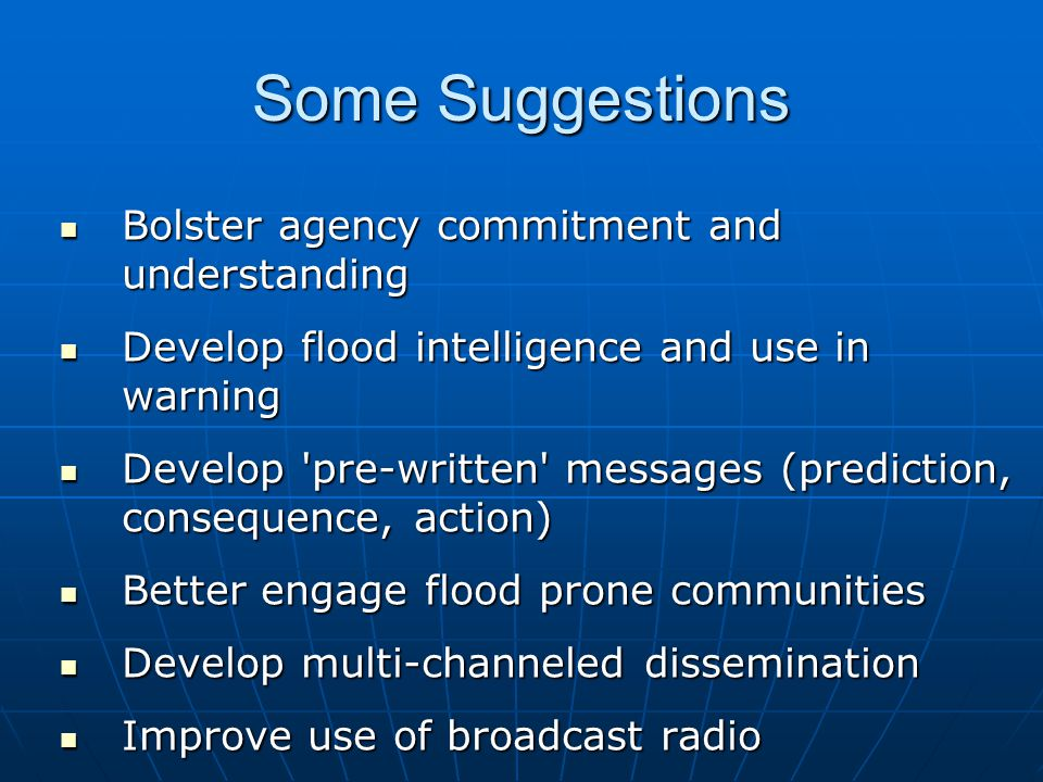 Some Suggestions Bolster agency commitment and understanding Bolster agency commitment and understanding Develop flood intelligence and use in warning Develop flood intelligence and use in warning Develop pre-written messages (prediction, consequence, action) Develop pre-written messages (prediction, consequence, action) Better engage flood prone communities Better engage flood prone communities Develop multi-channeled dissemination Develop multi-channeled dissemination Improve use of broadcast radio Improve use of broadcast radio