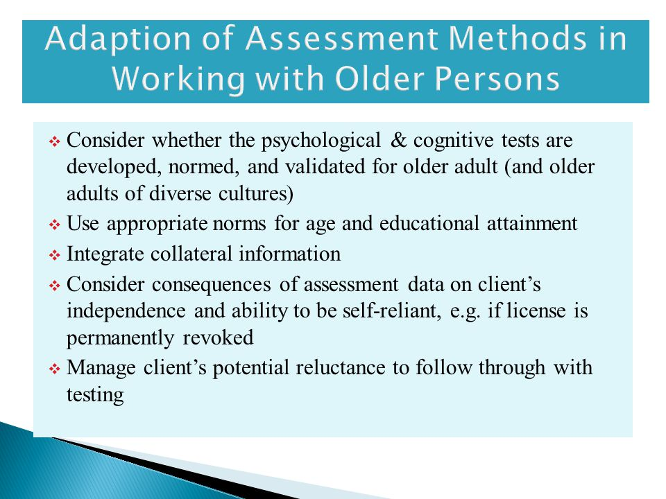  Consider whether the psychological & cognitive tests are developed, normed, and validated for older adult (and older adults of diverse cultures)  Use appropriate norms for age and educational attainment  Integrate collateral information  Consider consequences of assessment data on client's independence and ability to be self-reliant, e.g.