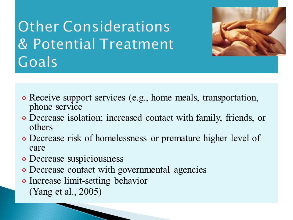  Receive support services (e.g., home meals, transportation, phone service  Decrease isolation; increased contact with family, friends, or others  Decrease risk of homelessness or premature higher level of care  Decrease suspiciousness  Decrease contact with governmental agencies  Increase limit-setting behavior (Yang et al., 2005)