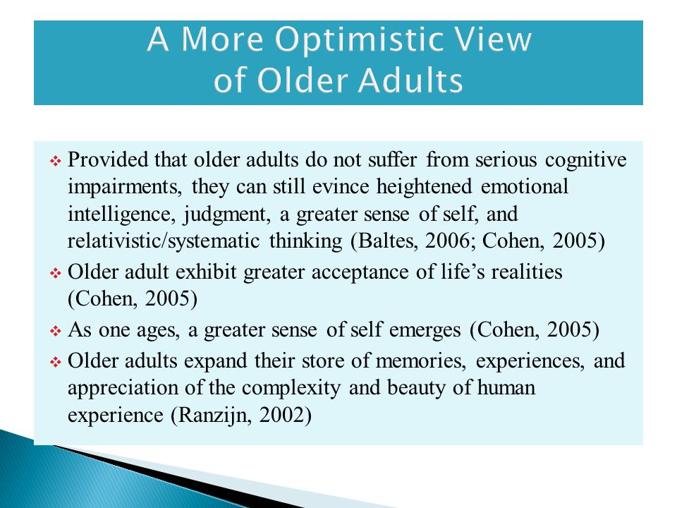  Provided that older adults do not suffer from serious cognitive impairments, they can still evince heightened emotional intelligence, judgment, a greater sense of self, and relativistic/systematic thinking (Baltes, 2006; Cohen, 2005)  Older adult exhibit greater acceptance of life's realities (Cohen, 2005)  As one ages, a greater sense of self emerges (Cohen, 2005)  Older adults expand their store of memories, experiences, and appreciation of the complexity and beauty of human experience (Ranzijn, 2002)