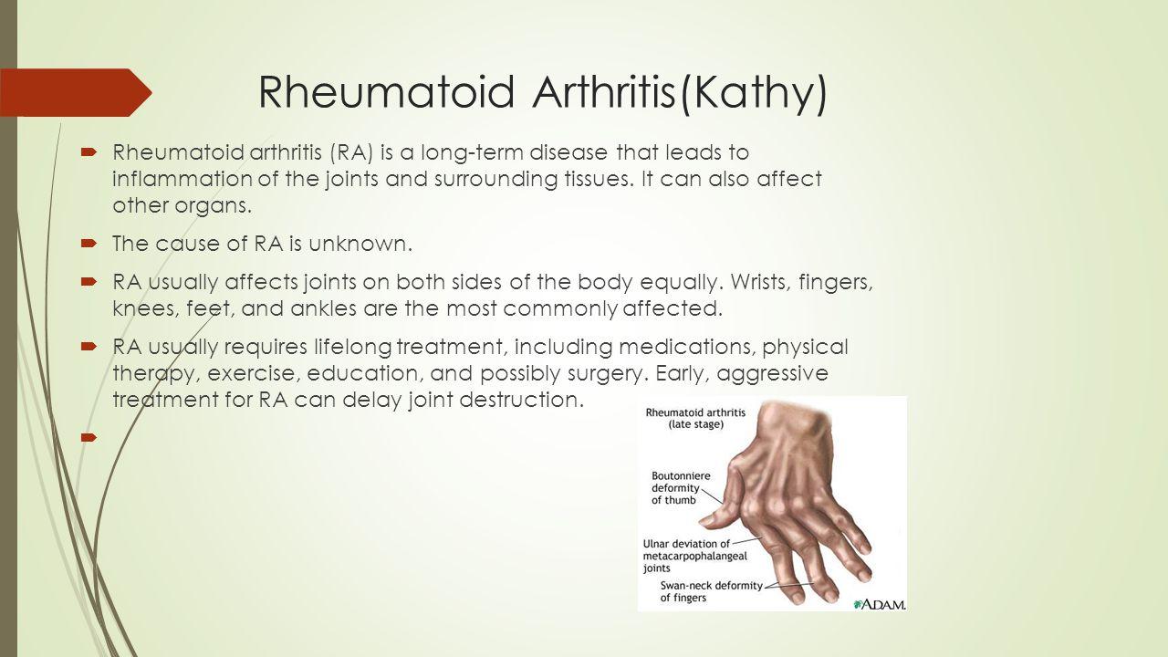 Rheumatoid Arthritis(Kathy)  Rheumatoid arthritis (RA) is a long-term disease that leads to inflammation of the joints and surrounding tissues. It ca