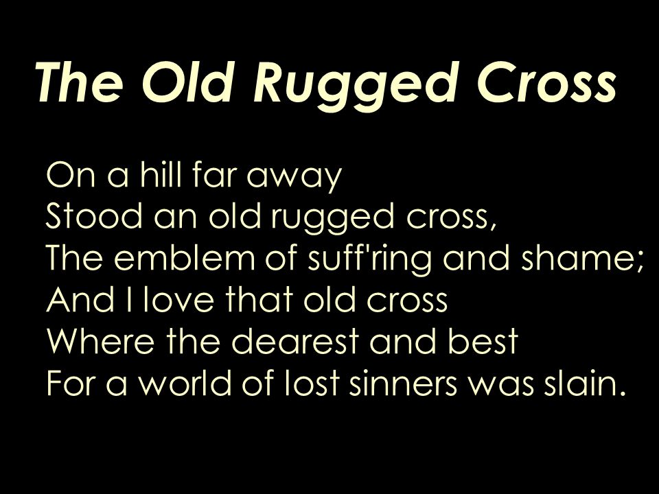 The Old Rugged Cross On a hill far away Stood an old rugged cross, The emblem of suff ring and shame; And I love that old cross Where the dearest and best For a world of lost sinners was slain.