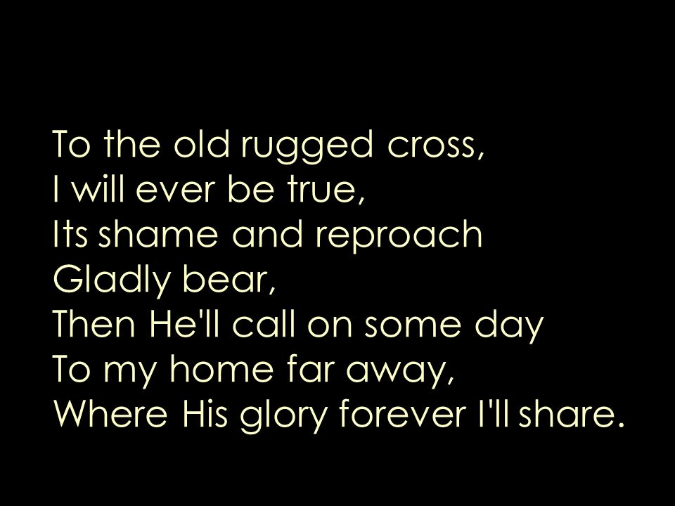 To the old rugged cross, I will ever be true, Its shame and reproach Gladly bear, Then He ll call on some day To my home far away, Where His glory forever I ll share.