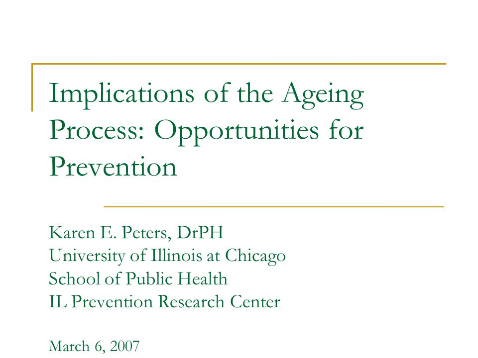 Implications of the Ageing Process: Opportunities for Prevention Karen E. Peters, DrPH University of Illinois at Chicago School of Public Health IL Pr