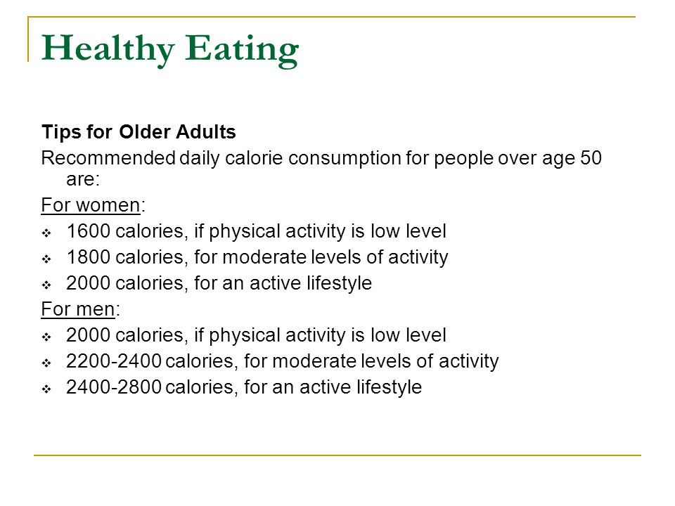 Healthy Eating Tips for Older Adults Recommended daily calorie consumption for people over age 50 are: For women:  1600 calories, if physical activit
