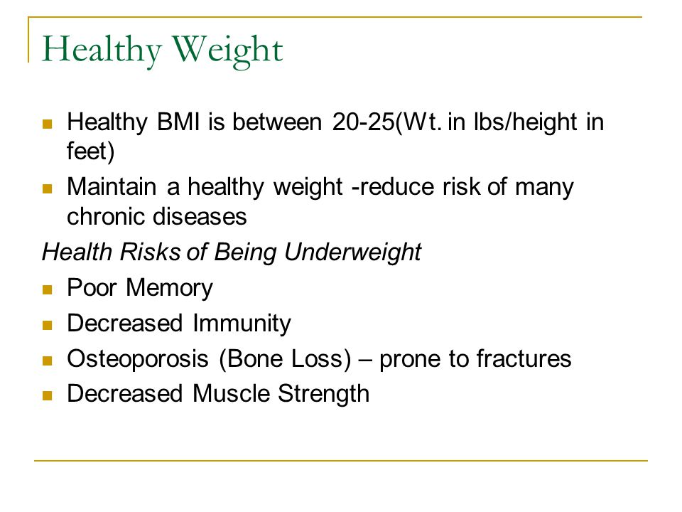 Healthy Weight Healthy BMI is between 20-25(Wt. in lbs/height in feet) Maintain a healthy weight -reduce risk of many chronic diseases Health Risks of