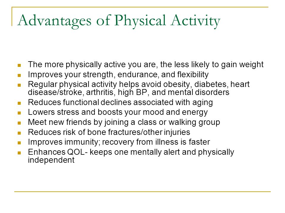 Advantages of Physical Activity The more physically active you are, the less likely to gain weight Improves your strength, endurance, and flexibility