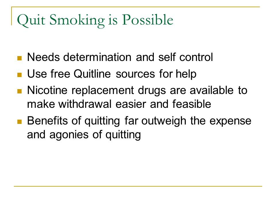 Quit Smoking is Possible Needs determination and self control Use free Quitline sources for help Nicotine replacement drugs are available to make with