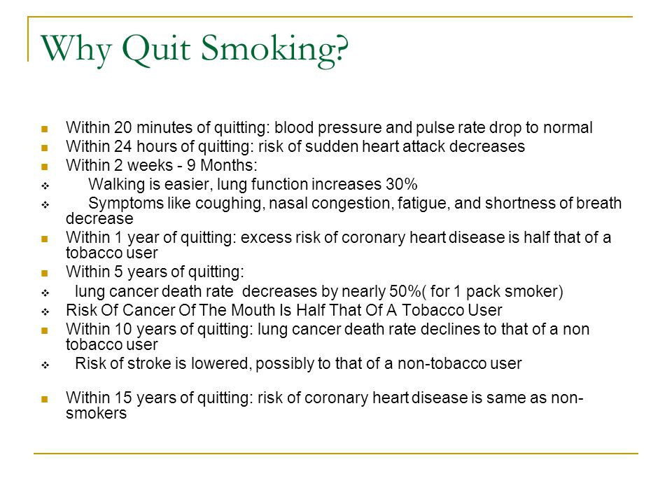 Why Quit Smoking? Within 20 minutes of quitting: blood pressure and pulse rate drop to normal Within 24 hours of quitting: risk of sudden heart attack