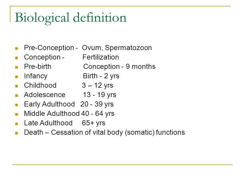 Biological definition Pre-Conception - Ovum, Spermatozoon Conception - Fertilization Pre-birth Conception - 9 months Infancy Birth - 2 yrs Childhood 3
