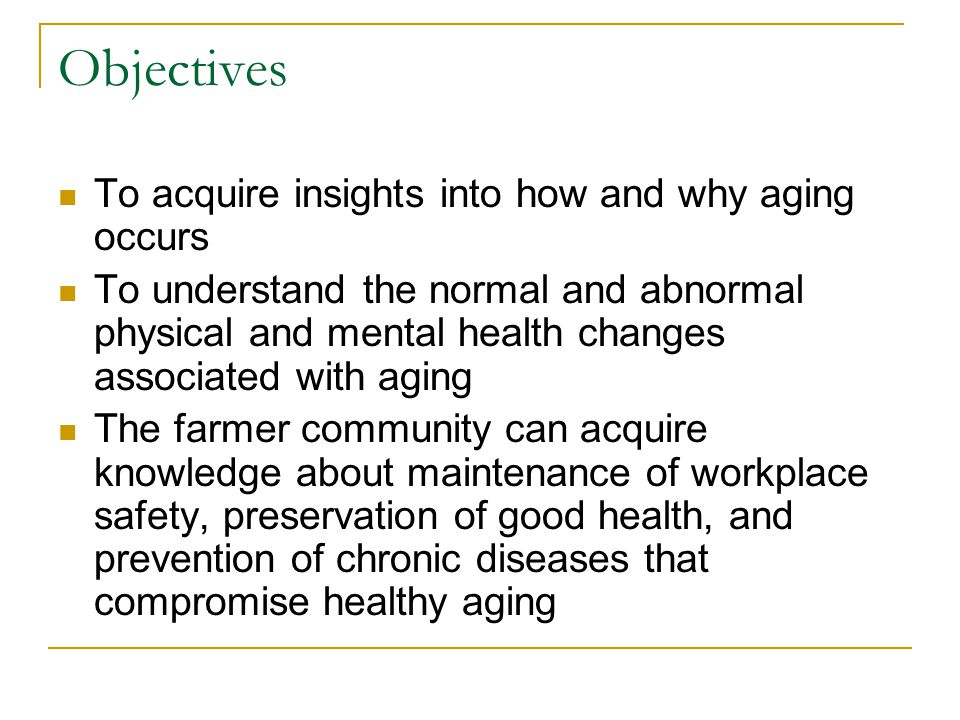 Objectives To acquire insights into how and why aging occurs To understand the normal and abnormal physical and mental health changes associated with
