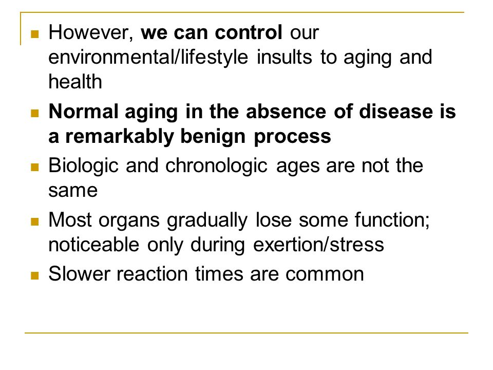However, we can control our environmental/lifestyle insults to aging and health Normal aging in the absence of disease is a remarkably benign process