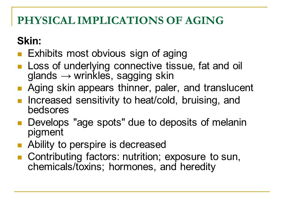PHYSICAL IMPLICATIONS OF AGING Skin: Exhibits most obvious sign of aging Loss of underlying connective tissue, fat and oil glands → wrinkles, sagging