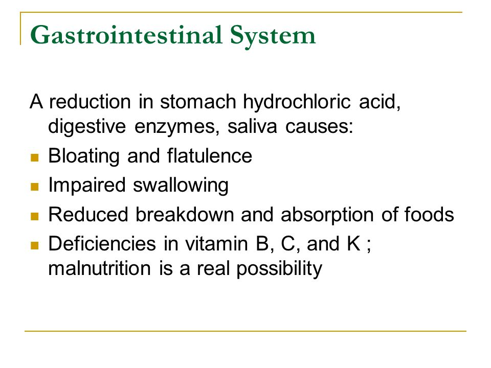 Gastrointestinal System A reduction in stomach hydrochloric acid, digestive enzymes, saliva causes: Bloating and flatulence Impaired swallowing Reduce