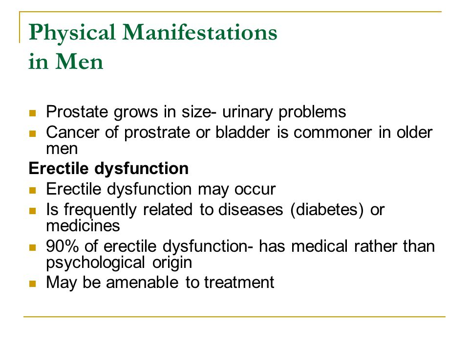 Physical Manifestations in Men Prostate grows in size- urinary problems Cancer of prostrate or bladder is commoner in older men Erectile dysfunction E