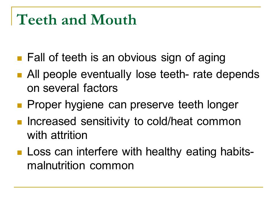 Teeth and Mouth Fall of teeth is an obvious sign of aging All people eventually lose teeth- rate depends on several factors Proper hygiene can preserv