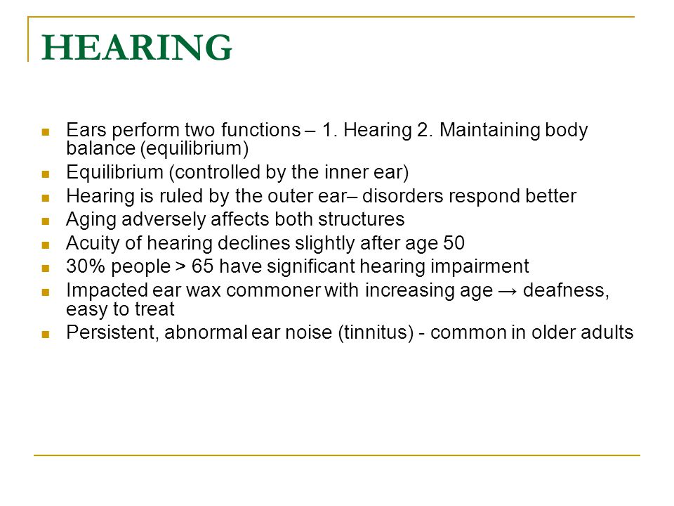 HEARING Ears perform two functions – 1. Hearing 2. Maintaining body balance (equilibrium) Equilibrium (controlled by the inner ear) Hearing is ruled b