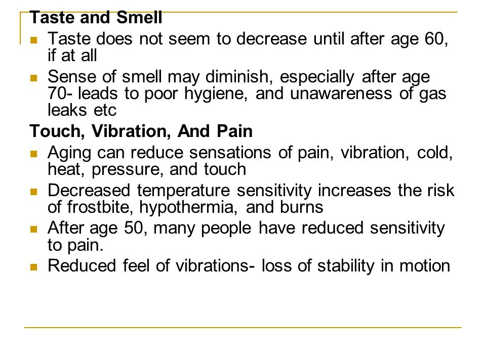 Taste and Smell Taste does not seem to decrease until after age 60, if at all Sense of smell may diminish, especially after age 70- leads to poor hygi