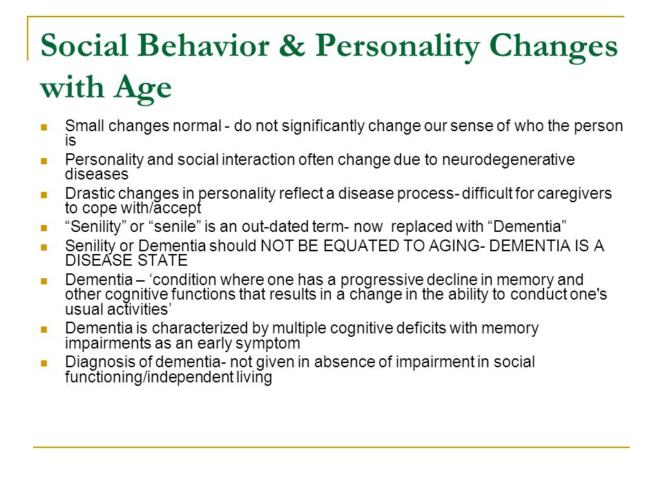 Social Behavior & Personality Changes with Age Small changes normal - do not significantly change our sense of who the person is Personality and socia