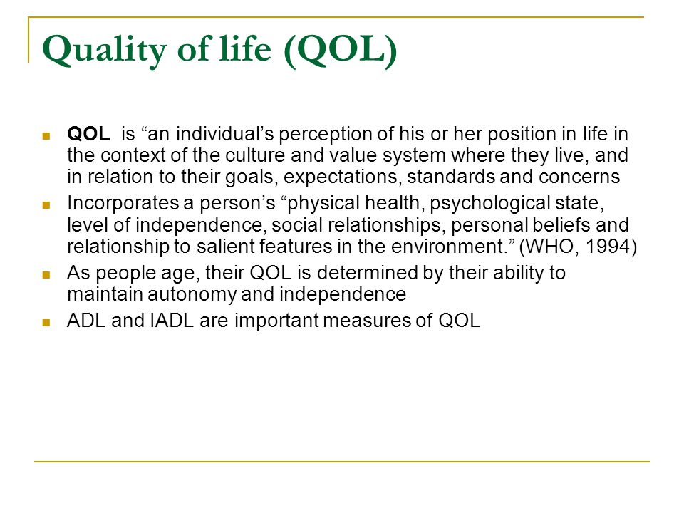 "Quality of life (QOL) QOL is ""an individual's perception of his or her position in life in the context of the culture and value system where they live"