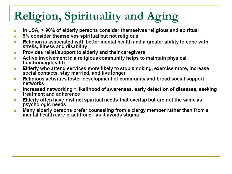 Religion, Spirituality and Aging In USA, > 90% of elderly persons consider themselves religious and spiritual 5% consider themselves spiritual but not