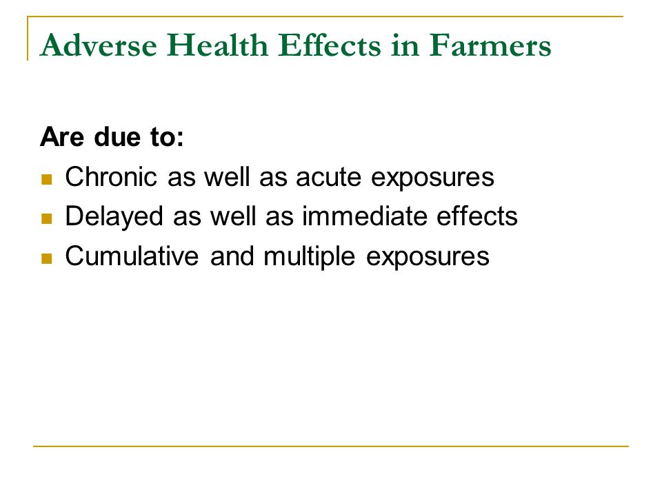 Adverse Health Effects in Farmers Are due to: Chronic as well as acute exposures Delayed as well as immediate effects Cumulative and multiple exposure