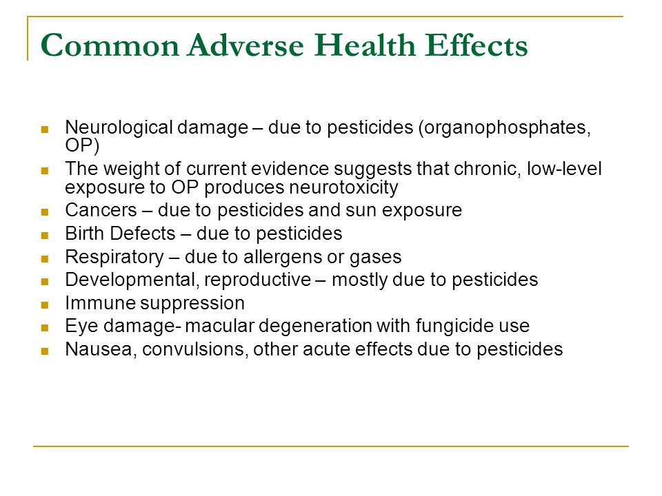 Common Adverse Health Effects Neurological damage – due to pesticides (organophosphates, OP) The weight of current evidence suggests that chronic, low