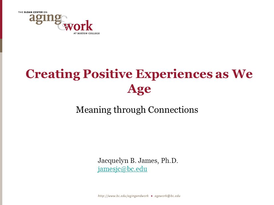 Creating Positive Experiences as We Age Meaning through Connections Jacquelyn B.